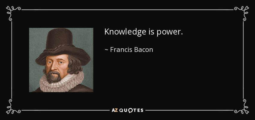 Knowledge is power. - Francis Bacon