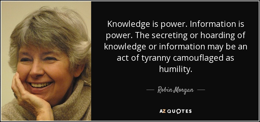 Knowledge is power. Information is power. The secreting or hoarding of knowledge or information may be an act of tyranny camouflaged as humility. - Robin Morgan