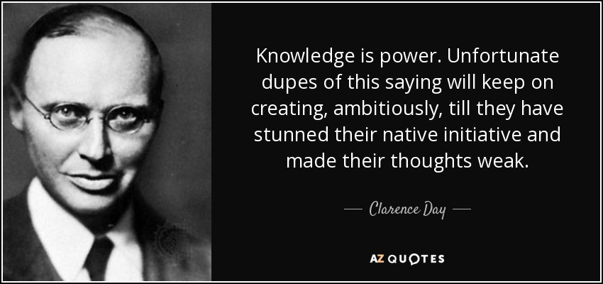 Knowledge is power. Unfortunate dupes of this saying will keep on creating, ambitiously, till they have stunned their native initiative and made their thoughts weak. - Clarence Day