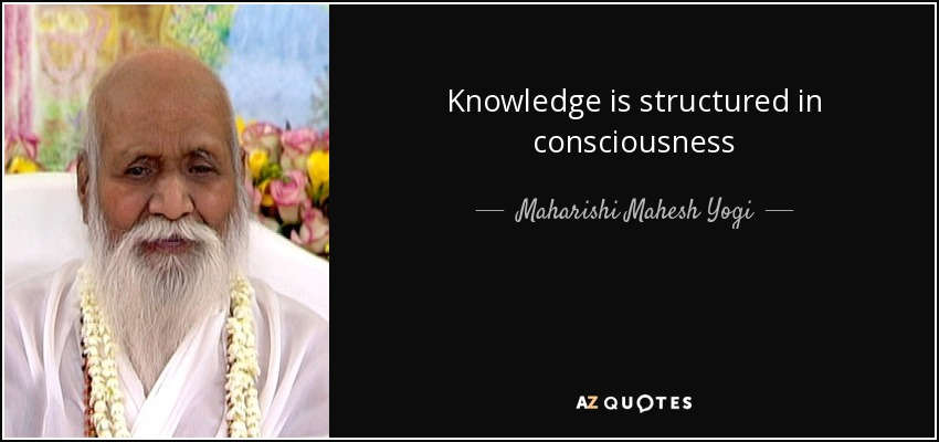 Knowledge is structured in consciousness - Maharishi Mahesh Yogi