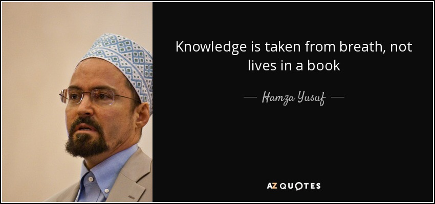 Knowledge is taken from breath, not lives in a book - Hamza Yusuf