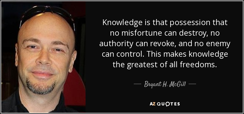 Knowledge is that possession that no misfortune can destroy, no authority can revoke, and no enemy can control. This makes knowledge the greatest of all freedoms. - Bryant H. McGill