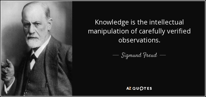 Knowledge is the intellectual manipulation of carefully verified observations. - Sigmund Freud