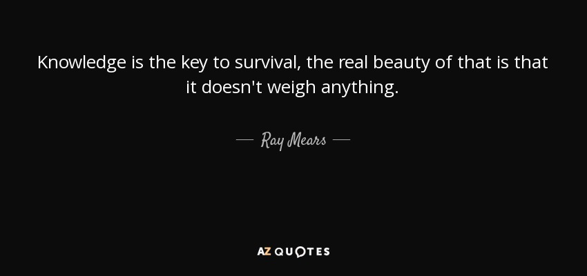 Survival Quotes | Ray Mears Quote Knowledge Is The Key To Survival The Real Beauty Of