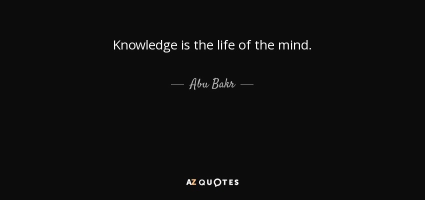Knowledge is the life of the mind. - Abu Bakr