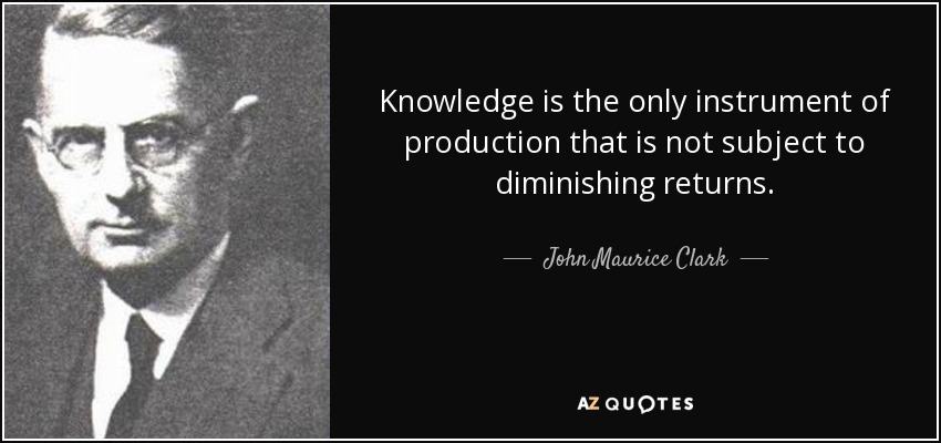 Knowledge is the only instrument of production that is not subject to diminishing returns. - John Maurice Clark