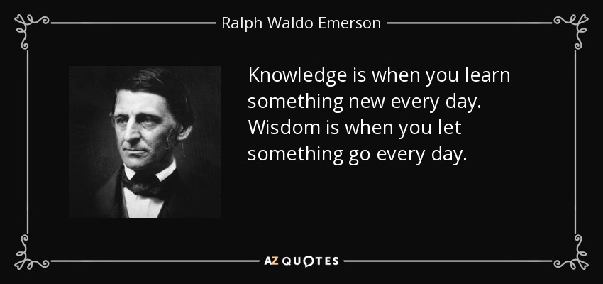 Knowledge is when you learn something new every day. Wisdom is when you let something go every day. - Ralph Waldo Emerson