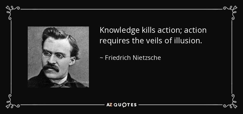 Knowledge kills action; action requires the veils of illusion. - Friedrich Nietzsche