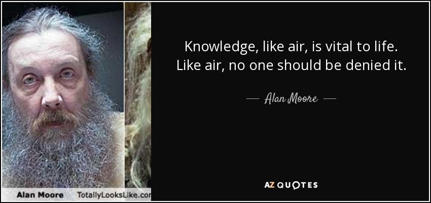 Knowledge, like air, is vital to life. Like air, no one should be denied it. - Alan Moore