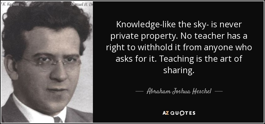 Knowledge-like the sky- is never private property. No teacher has a right to withhold it from anyone who asks for it. Teaching is the art of sharing. - Abraham Joshua Heschel