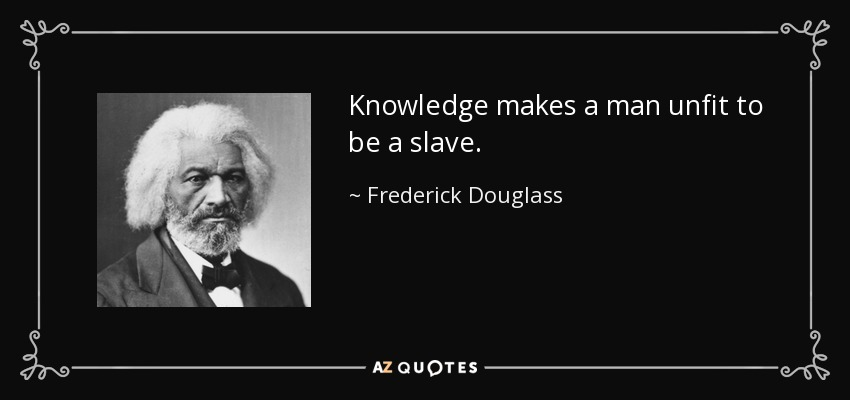 Knowledge makes a man unfit to be a slave. - Frederick Douglass