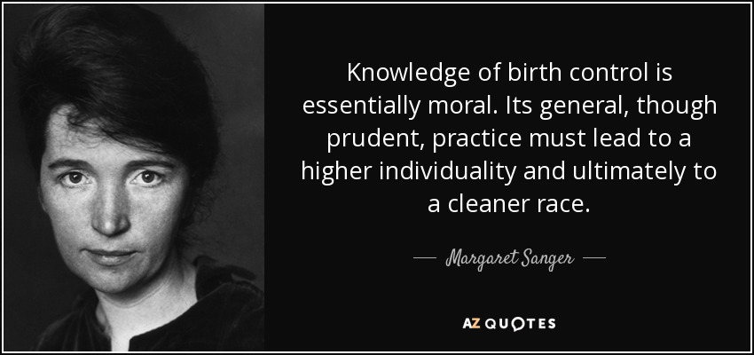 Knowledge of birth control is essentially moral. Its general, though prudent, practice must lead to a higher individuality and ultimately to a cleaner race. - Margaret Sanger