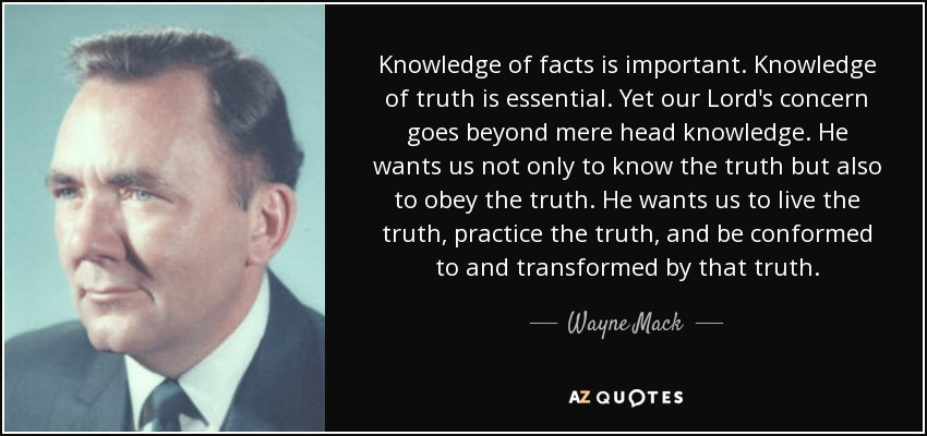 Knowledge of facts is important. Knowledge of truth is essential. Yet our Lord's concern goes beyond mere head knowledge. He wants us not only to know the truth but also to obey the truth. He wants us to live the truth, practice the truth, and be conformed to and transformed by that truth. - Wayne Mack