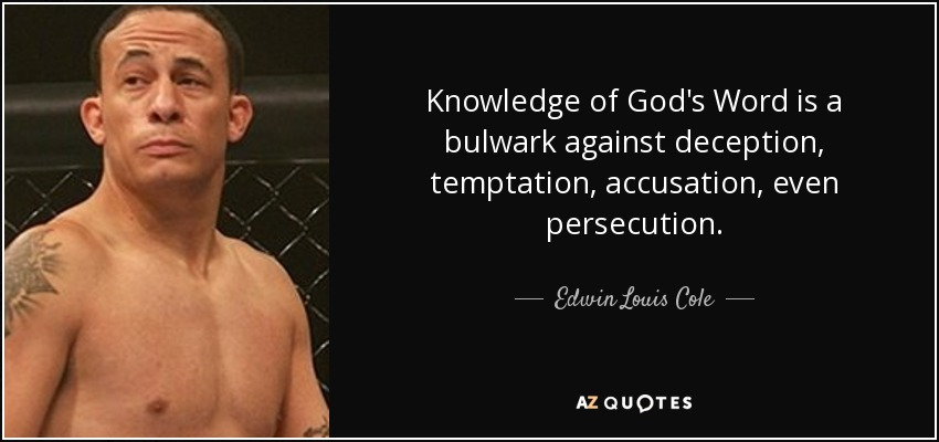 Knowledge of God's Word is a bulwark against deception, temptation, accusation, even persecution. - Edwin Louis Cole