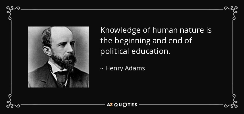 Knowledge of human nature is the beginning and end of political education. - Henry Adams