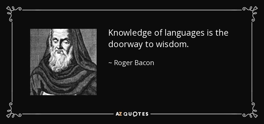 Knowledge of languages is the doorway to wisdom. - Roger Bacon