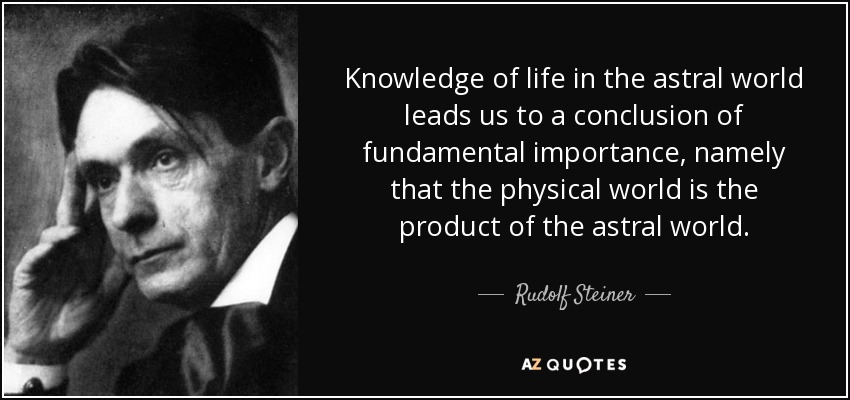 Knowledge of life in the astral world leads us to a conclusion of fundamental importance, namely that the physical world is the product of the astral world. - Rudolf Steiner