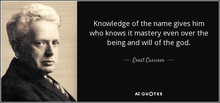 Knowledge of the name gives him who knows it mastery even over the being and will of the god. - Ernst Cassirer