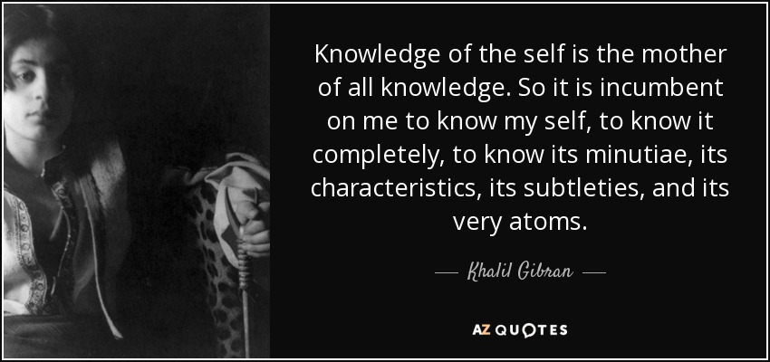 Knowledge of the self is the mother of all knowledge. So it is incumbent on me to know my self, to know it completely, to know its minutiae, its characteristics, its subtleties, and its very atoms. - Khalil Gibran