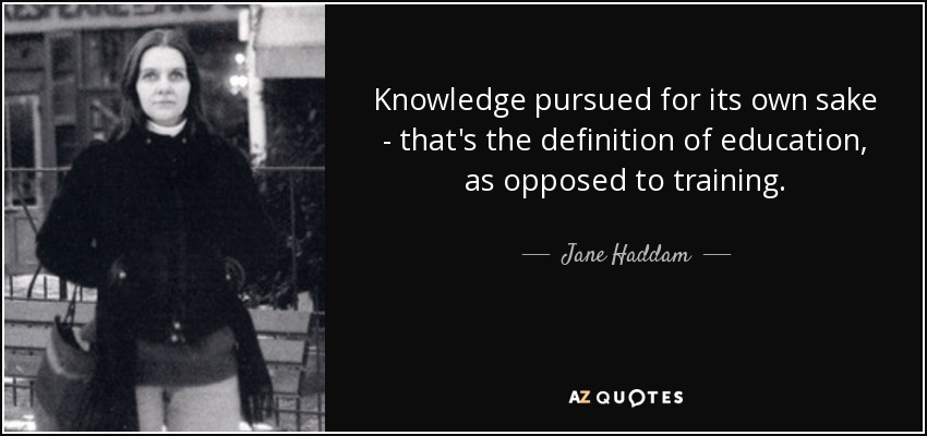 Knowledge pursued for its own sake - that's the definition of education, as opposed to training. - Jane Haddam