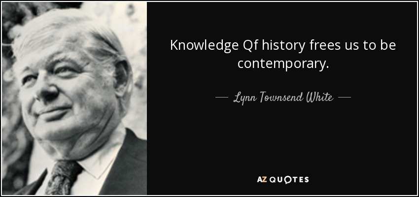 Knowledge Qf history frees us to be contemporary. - Lynn Townsend White, Jr.