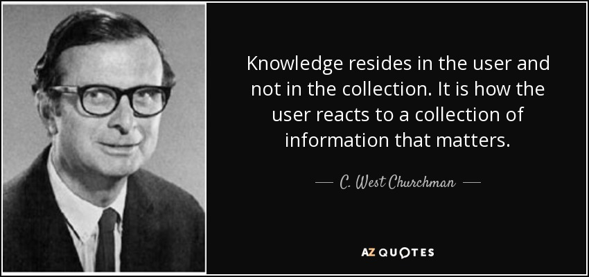 Knowledge resides in the user and not in the collection. It is how the user reacts to a collection of information that matters. - C. West Churchman