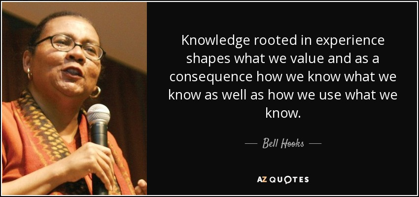 Knowledge rooted in experience shapes what we value and as a consequence how we know what we know as well as how we use what we know. - Bell Hooks