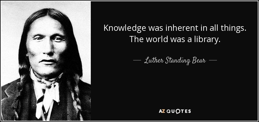 Knowledge was inherent in all things. The world was a library. - Luther Standing Bear