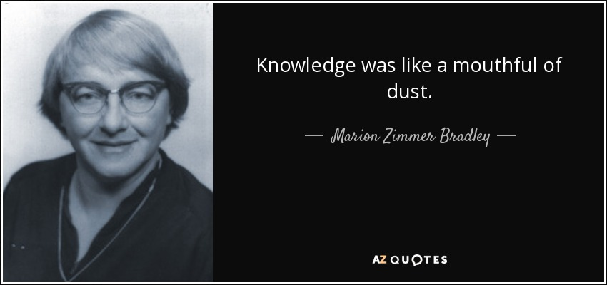 Knowledge was like a mouthful of dust. - Marion Zimmer Bradley