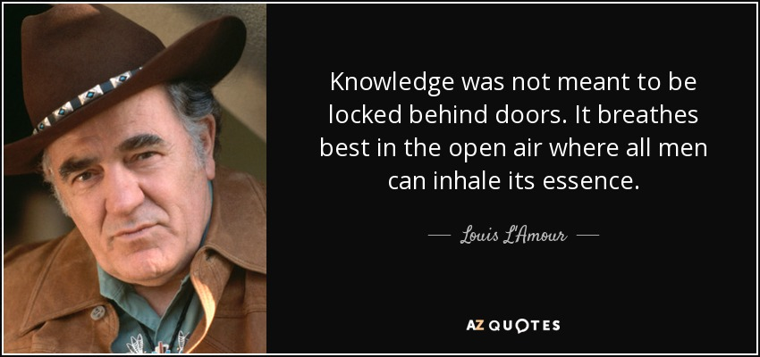 Knowledge was not meant to be locked behind doors. It breathes best in the open air where all men can inhale its essence. - Louis L'Amour