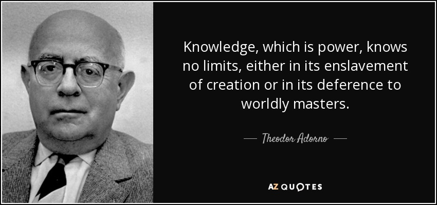 Knowledge, which is power, knows no limits, either in its enslavement of creation or in its deference to worldly masters. - Theodor Adorno