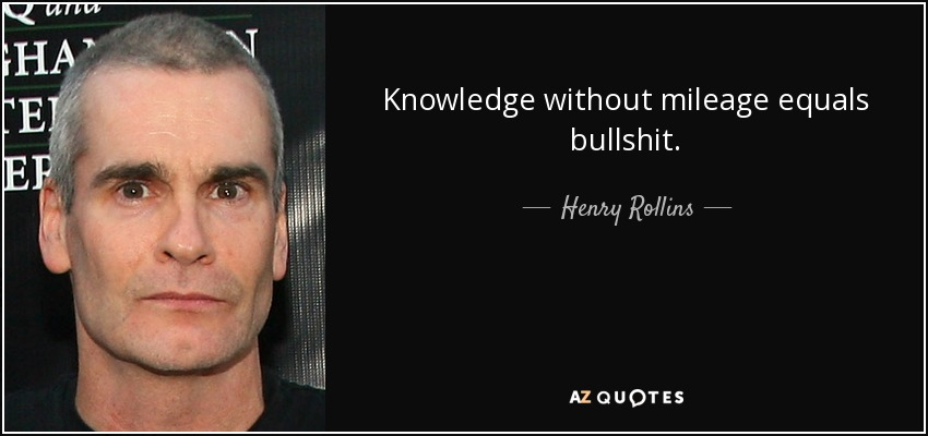 Knowledge without mileage equals bullshit. - Henry Rollins