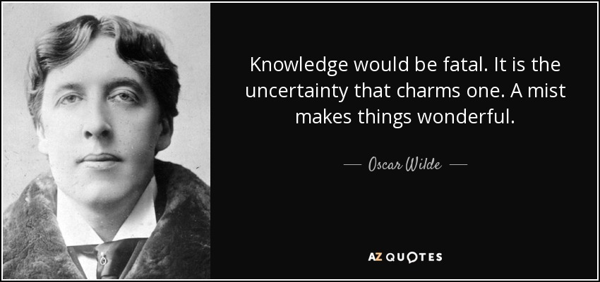 Knowledge would be fatal. It is the uncertainty that charms one. A mist makes things wonderful. - Oscar Wilde