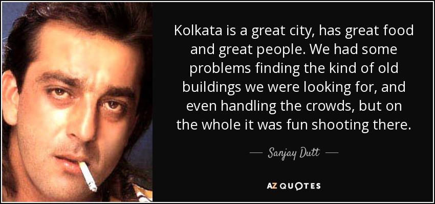 Kolkata is a great city, has great food and great people. We had some problems finding the kind of old buildings we were looking for, and even handling the crowds, but on the whole it was fun shooting there. - Sanjay Dutt