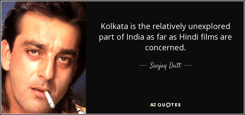 Kolkata is the relatively unexplored part of India as far as Hindi films are concerned. - Sanjay Dutt