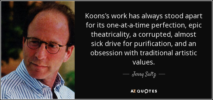 Koons's work has always stood apart for its one-at-a-time perfection, epic theatricality, a corrupted, almost sick drive for purification, and an obsession with traditional artistic values. - Jerry Saltz