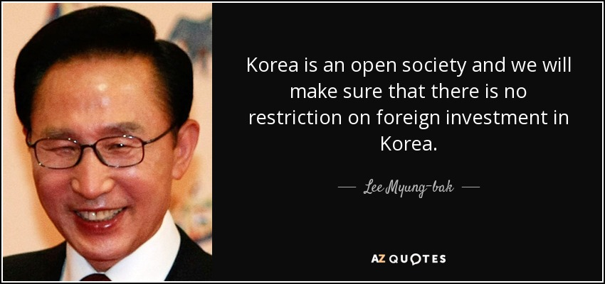 Korea is an open society and we will make sure that there is no restriction on foreign investment in Korea. - Lee Myung-bak