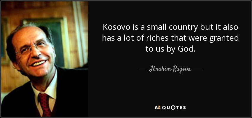 Kosovo is a small country but it also has a lot of riches that were granted to us by God. - Ibrahim Rugova