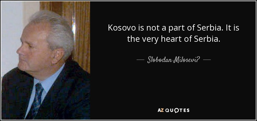 Kosovo is not a part of Serbia. It is the very heart of Serbia. - Slobodan Milosević