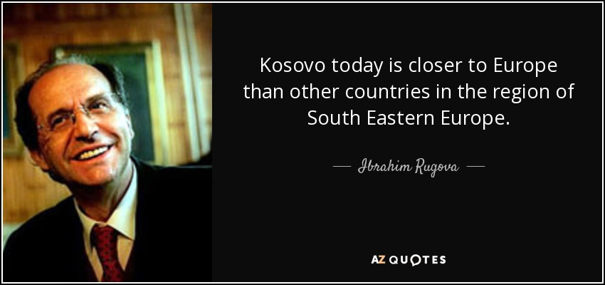 Kosovo today is closer to Europe than other countries in the region of South Eastern Europe. - Ibrahim Rugova