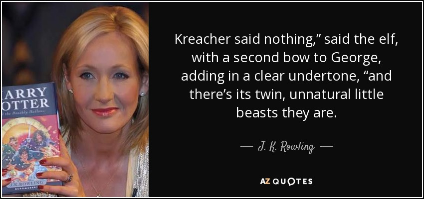 "Kreacher said nothing,"" said the elf, with a second bow to George, adding in a clear undertone, ""and there's its twin, unnatural little beasts they are. - J. K. Rowling"