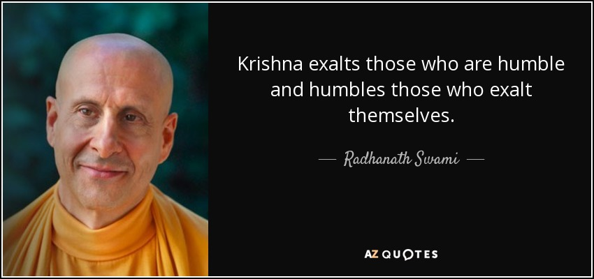 Krishna exalts those who are humble and humbles those who exalt themselves. - Radhanath Swami