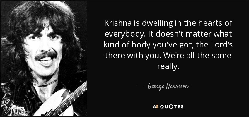 Krishna is dwelling in the hearts of everybody. It doesn't matter what kind of body you've got, the Lord's there with you. We're all the same really. - George Harrison