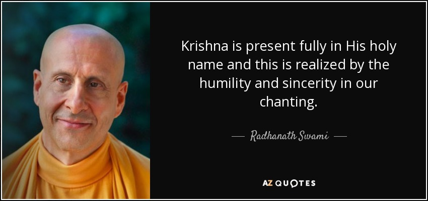 Krishna is present fully in His holy name and this is realized by the humility and sincerity in our chanting. - Radhanath Swami
