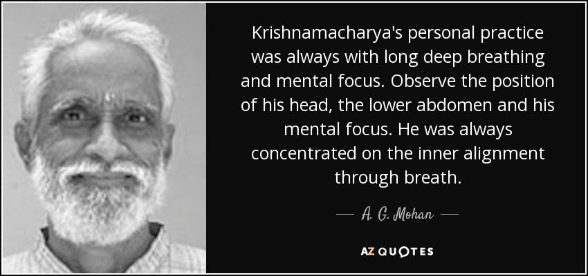 Krishnamacharya's personal practice was always with long deep breathing and mental focus. Observe the position of his head, the lower abdomen and his mental focus. He was always concentrated on the inner alignment through breath. - A. G. Mohan