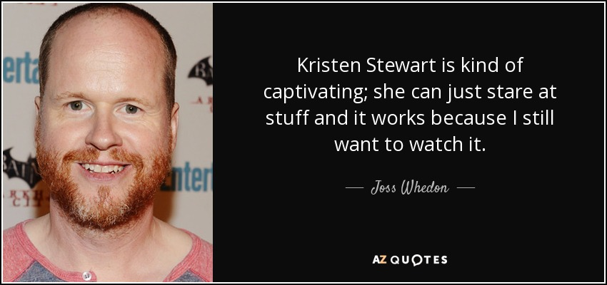 Kristen Stewart is kind of captivating; she can just stare at stuff and it works because I still want to watch it. - Joss Whedon