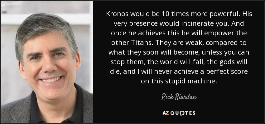 Kronos would be 10 times more powerful. His very presence would incinerate you. And once he achieves this he will empower the other Titans. They are weak, compared to what they soon will become, unless you can stop them, the world will fall, the gods will die, and I will never achieve a perfect score on this stupid machine. - Rick Riordan