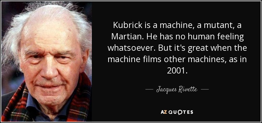 Kubrick is a machine, a mutant, a Martian. He has no human feeling whatsoever. But it's great when the machine films other machines, as in 2001. - Jacques Rivette