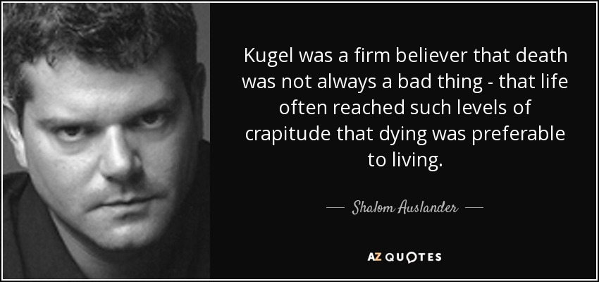 Kugel was a firm believer that death was not always a bad thing - that life often reached such levels of crapitude that dying was preferable to living. - Shalom Auslander