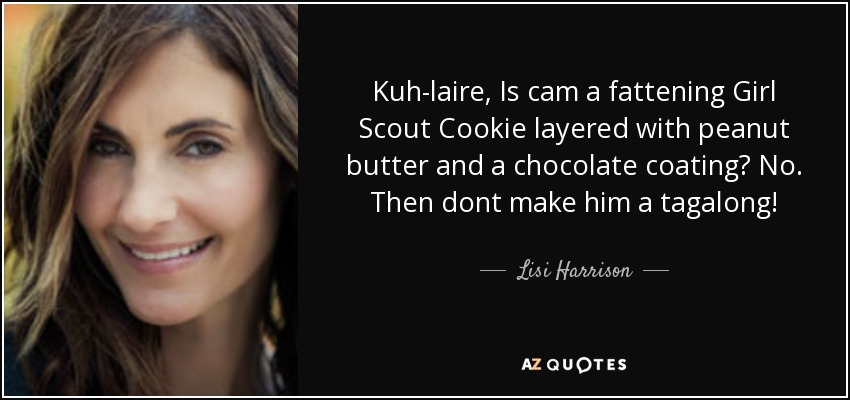 Kuh-laire, Is cam a fattening Girl Scout Cookie layered with peanut butter and a chocolate coating? No. Then dont make him a tagalong! - Lisi Harrison